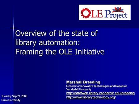 Overview of the state of library automation: Framing the OLE Initiative Tuesday Sept 9, 2008 Duke University Marshall Breeding Director for Innovative.