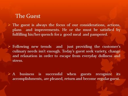 The Guest  The guest is always the focus of our considerations, actions, plans and improvements. He or she must be satisfied by fulfilling his/her quench.
