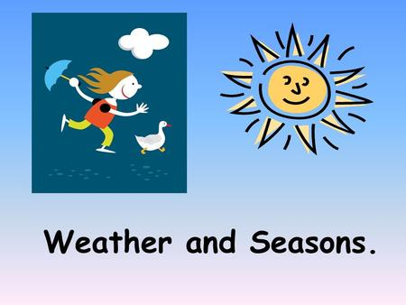 Weather and Seasons.. THERE ARE FOUR SEASONS IN A YEAR THERE ARE FOUR SEASONS IN A YEAR. WINTER SPRING SUMMER FALL.