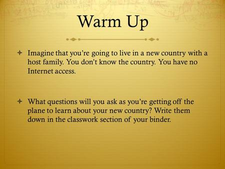 Warm Up  Imagine that you're going to live in a new country with a host family. You don't know the country. You have no Internet access.  What questions.