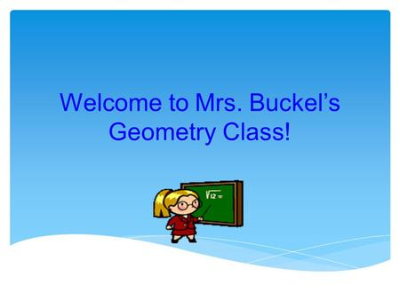 Welcome to Mrs. Buckel's Geometry Class!. Geometry Placement For those students who were successful in 7th Grade Algebra and scored proficient or advanced.