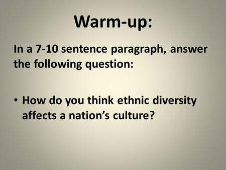 Warm-up: In a 7-10 sentence paragraph, answer the following question: How do you think ethnic diversity affects a nation's culture?