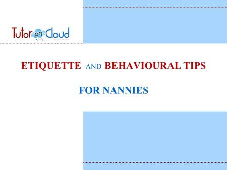<strong>ETIQUETTE</strong> AND BEHAVIOURAL <strong>TIPS</strong> FOR NANNIES. Welcome to TutorOnCloud.com is a unique model Aims to benefit the tutor, student and the institutions. We.