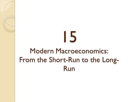 15 Modern Macroeconomics: From the Short-Run to the Long- Run.