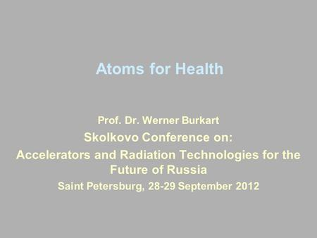 Atoms for Health Prof. Dr. Werner Burkart Skolkovo Conference on: Accelerators and Radiation Technologies for the Future of Russia Saint Petersburg, 28-29.