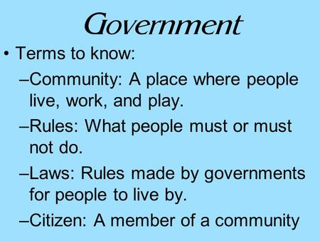 Government Terms to know: –Community: A place where people live, work, and play. –Rules: What people must or must not do. –Laws: Rules made by governments.