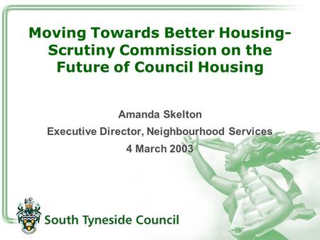 Moving Towards Better Housing- Scrutiny Commission on the Future of Council Housing Amanda Skelton Executive Director, Neighbourhood Services 4 March 2003.