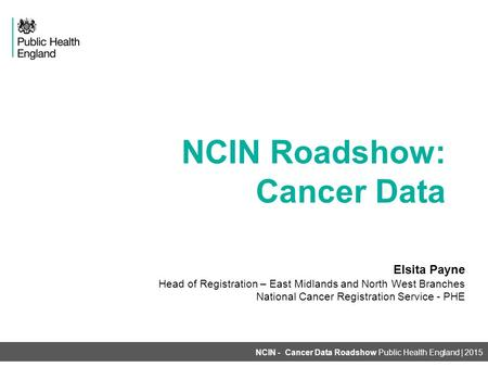 NCIN Roadshow: Cancer Data NCIN - Cancer Data Roadshow Public Health England | 2015 Elsita Payne Head of Registration – East Midlands and North West Branches.