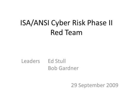 ISA/ANSI Cyber Risk Phase II Red Team LeadersEd Stull Bob Gardner 29 September 2009.