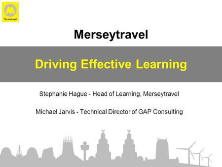 Merseytravel Driving Effective Learning Stephanie Hague - Head of Learning, Merseytravel Michael Jarvis - Technical Director of GAP Consulting.