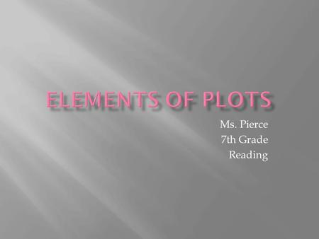 Ms. Pierce 7th Grade Reading.  A story's plot is what happens in the story and the order it happens in.  For there to be story, something has to move,