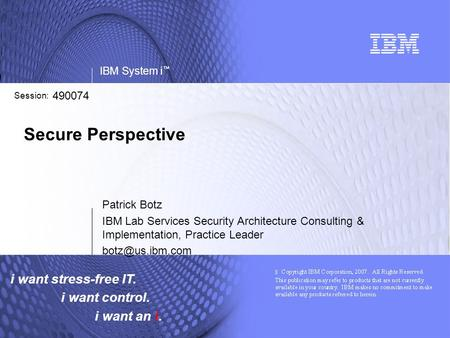 I want stress-free IT. i want control. i want an i. IBM System i ™ Session: Secure Perspective Patrick Botz IBM Lab Services Security Architecture Consulting.