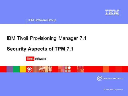 IBM Software Group © 2008 IBM Corporation IBM Tivoli Provisioning Manager 7.1 Security Aspects of TPM 7.1.