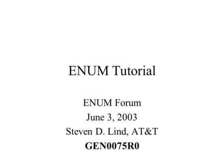ENUM Tutorial ENUM Forum June 3, 2003 Steven D. Lind, AT&T GEN0075R0.