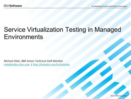 © 2013 IBM Corporation Accelerating Product and Service Innovation Service Virtualization Testing in Managed Environments Michael Elder, IBM Senior Technical.