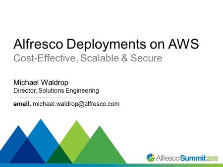 #SummitNow Alfresco Deployments on AWS Cost-Effective, Scalable & Secure Michael Waldrop Director, Solutions Engineering  .