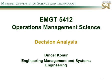 EMGT 5412 Operations Management Science Decision Analysis Dincer Konur Engineering Management and Systems Engineering 1.