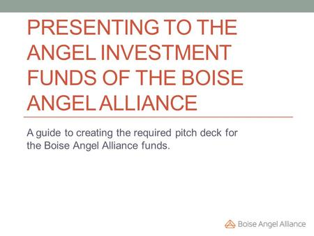 PRESENTING TO THE ANGEL INVESTMENT FUNDS OF THE BOISE ANGEL ALLIANCE A guide to creating the required pitch deck for the Boise Angel Alliance funds.