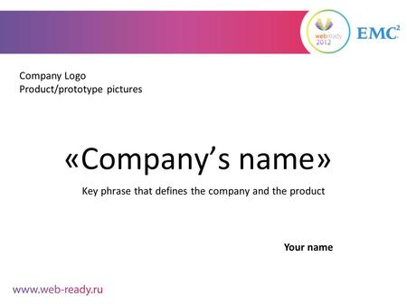 «Company's name» Key phrase that defines the company and the product Company Logo Product/prototype pictures Your name.