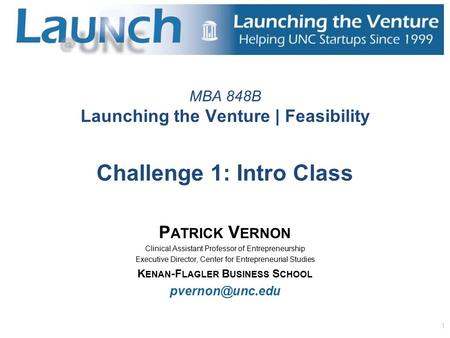 1 MBA 848B Launching the Venture | Feasibility Challenge 1: Intro Class P ATRICK V ERNON Clinical Assistant Professor of Entrepreneurship Executive Director,