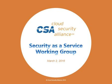 © Cloud Security Alliance, 2015 March 2, 2016. Agenda © Cloud Security Alliance, 2015 The SecaaS Working Group Recent Activity Charter Category outline/templates.