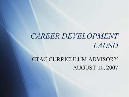 CAREER DEVELOPMENT LAUSD CTAC CURRICULUM ADVISORY AUGUST 10, 2007 CTAC CURRICULUM ADVISORY AUGUST 10, 2007.
