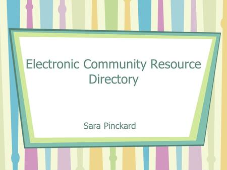 Electronic Community Resource Directory Sara Pinckard.