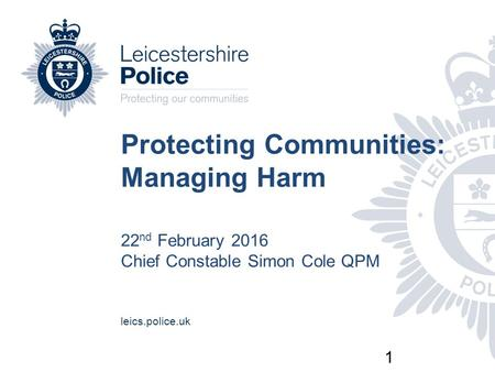 1 Protecting Communities: Managing Harm 22 nd February 2016 Chief Constable Simon Cole QPM leics.police.uk.