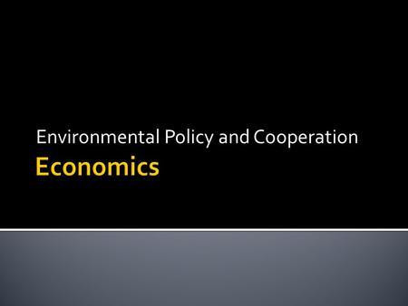 Environmental Policy and Cooperation.  1. Main Goal-Sustainability so that…  a. Society can go on indefinitely  b. Maintain same standard of living.