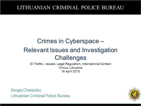 LITHUANIAN CRIMINAL POLICE BUREAU Crimes in Cyberspace – Relevant Issues and Investigation Challenges ID Thefts – Issues, Legal Regulation, International.