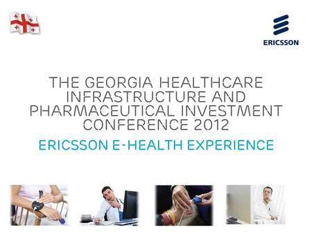 Slide title 70 pt CAPITALS Slide subtitle minimum 30 pt The Georgia Healthcare Infrastructure and Pharmaceutical Investment Conference 2012 Ericsson e-HEALTH.