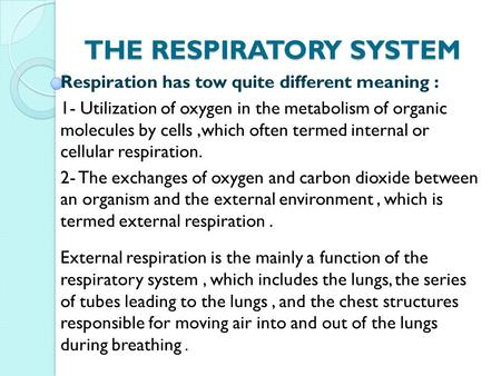 THE RESPIRATORY SYSTEM Respiration has tow quite different meaning : 1- Utilization of oxygen in the metabolism of organic molecules by cells,which often.