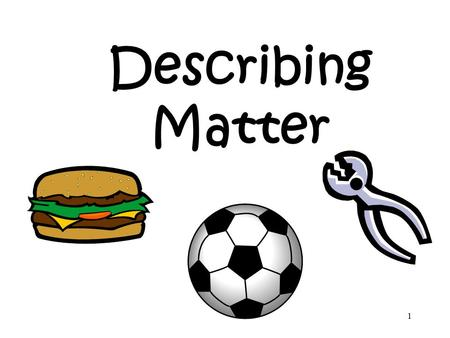 1 Describing Matter. 2 Physical Properties of Matter All substances or objects have physical properties. Physical properties are those characteristics.