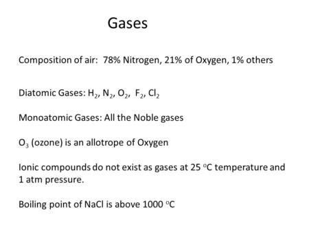 Gases Composition of air: 78% Nitrogen, 21% of Oxygen, 1% others Diatomic Gases: H 2, N 2, O 2, F 2, Cl 2 Monoatomic Gases: All the Noble gases O 3 (ozone)