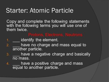 Starter: Atomic Particle Copy and complete the following statements with the following terms you will use one of them twice. Protons, Electrons, Neutrons.