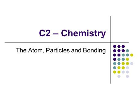 C2 – Chemistry The Atom, Particles and Bonding. C2 – Chemistry - AIMS to represent the electronic structure of the first twenty elements of the periodic.