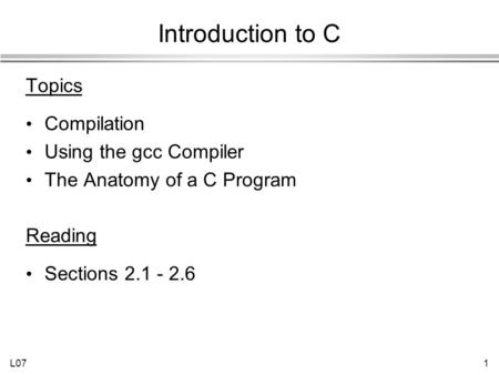 L071 Introduction to C Topics Compilation Using the gcc Compiler The Anatomy of a C Program Reading Sections 2.1 - 2.6.