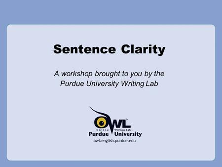 Sentence Clarity A workshop brought to you by the Purdue University Writing Lab.