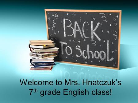 Welcome to Mrs. Hnatczuk's 7 th grade English class!