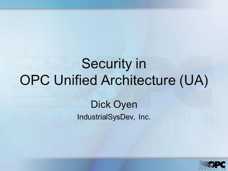 Security in OPC Unified Architecture (UA) Dick Oyen IndustrialSysDev, Inc.