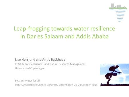Leap-frogging towards water resilience in Dar es Salaam and Addis Ababa Lise Herslund and Antje Backhaus Institute for Geosciences and Natural Resource.
