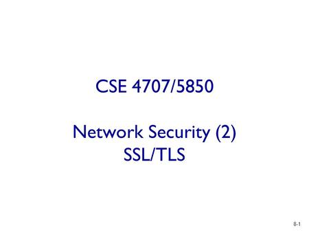 8-1 CSE 4707/5850 Network Security (2) SSL/TLS. 8-2 Think about Google or YouTube  Desired properties  Indeed the other side is Google or YouTube server.