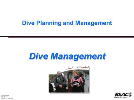 Management 1 DPM09 v1.1 Copyright © BSAC 2009 Dive Planning and Management Dive Management.