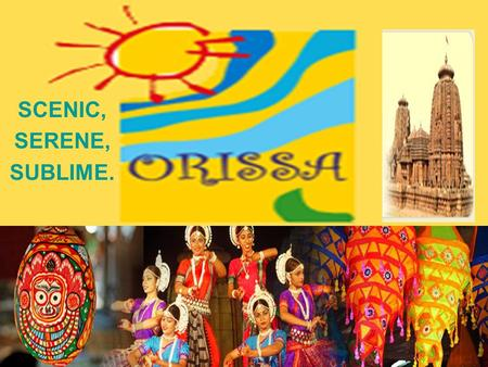 SCENIC, SERENE, SUBLIME.. Location Map WELCOME TO ORISSA *Orissa is a place where one finds an astute amalgamation of spirituality, religion, culture,