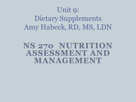 NS 270 NUTRITION ASSESSMENT AND MANAGEMENT Unit 9: Dietary Supplements Amy Habeck, RD, MS, LDN.