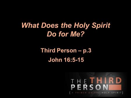 What Does the Holy Spirit Do for Me? Third Person – p.3 John 16:5-15.