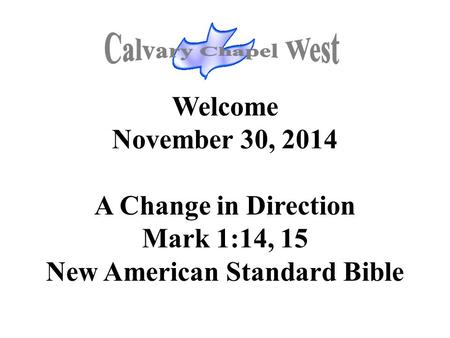 Welcome November 30, 2014 A Change in Direction Mark 1:14, 15 New American Standard Bible.