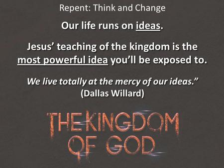 Repent: Think and Change Our life runs on ideas. Jesus' teaching of the kingdom is the most powerful idea you'll be exposed to. We live totally at the.