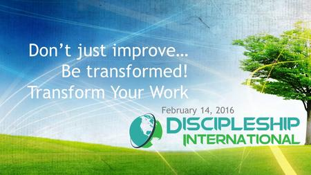 Don't just improve… Be transformed! Transform Your Work February 14, 2016.