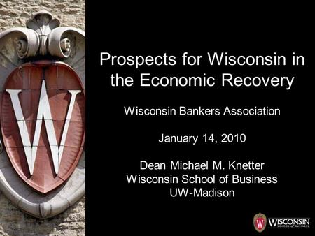 Prospects for Wisconsin in the Economic Recovery Wisconsin Bankers Association January 14, 2010 Dean Michael M. Knetter Wisconsin School of Business UW-Madison.